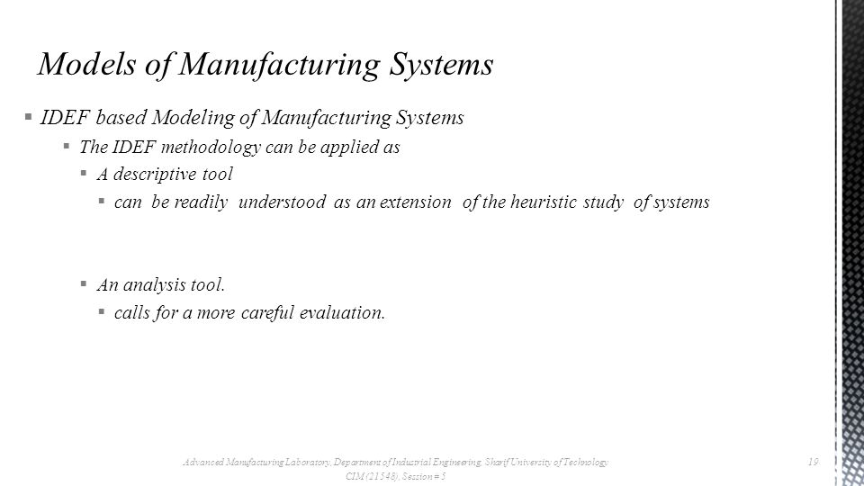  IDEF based Modeling of Manufacturing Systems  The IDEF methodology can be applied as  A descriptive tool  can be readily understood as an extension of the heuristic study of systems  An analysis tool.