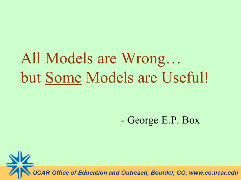 UCAR Office of Education and Outreach, Boulder, CO, www.eo.ucar.edu All Models are Wrong… but Some Models are Useful! - George E.P. Box