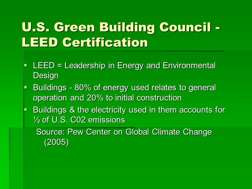 U.S. Green Building Council - LEED Certification  LEED = Leadership in Energy and Environmental Design  Buildings - 80% of energy used relates to ge
