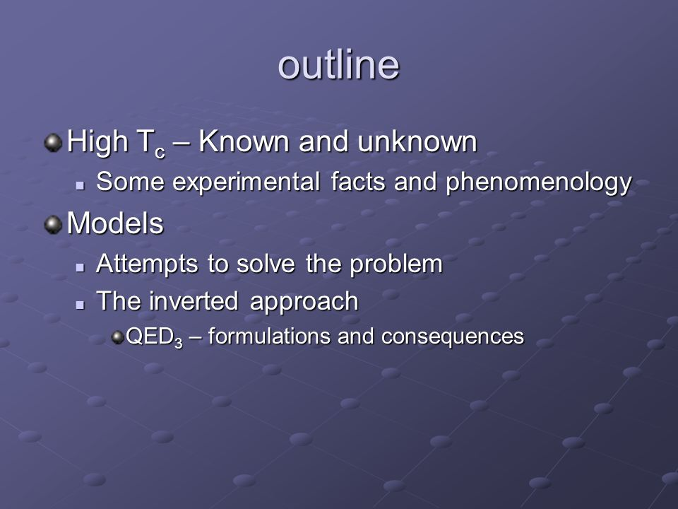 outline High T c – Known and unknown Some experimental facts and phenomenology Some experimental facts and phenomenologyModels Attempts to solve the problem Attempts to solve the problem The inverted approach The inverted approach QED 3 – formulations and consequences