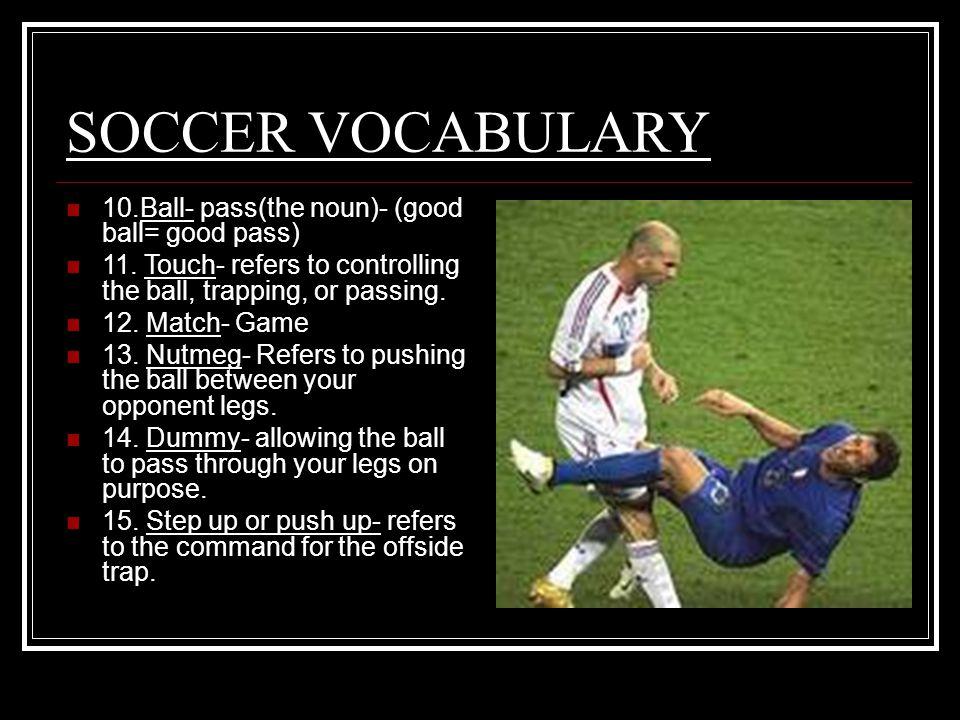 SOCCER VOCABULARY 10.Ball- pass(the noun)- (good ball= good pass) 11.