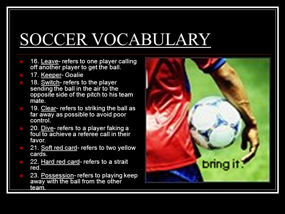 SOCCER VOCABULARY 16. Leave- refers to one player calling off another player to get the ball.
