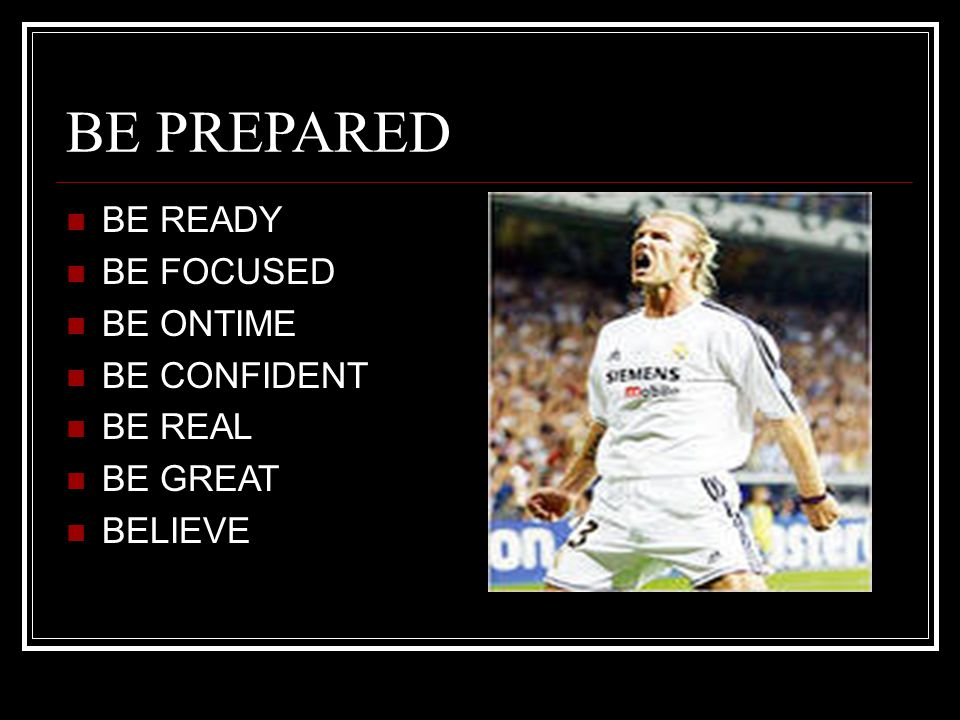 BE PREPARED BE READY BE FOCUSED BE ONTIME BE CONFIDENT BE REAL BE GREAT BELIEVE