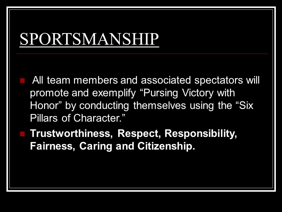 SPORTSMANSHIP All team members and associated spectators will promote and exemplify Pursing Victory with Honor by conducting themselves using the Six Pillars of Character. Trustworthiness, Respect, Responsibility, Fairness, Caring and Citizenship.