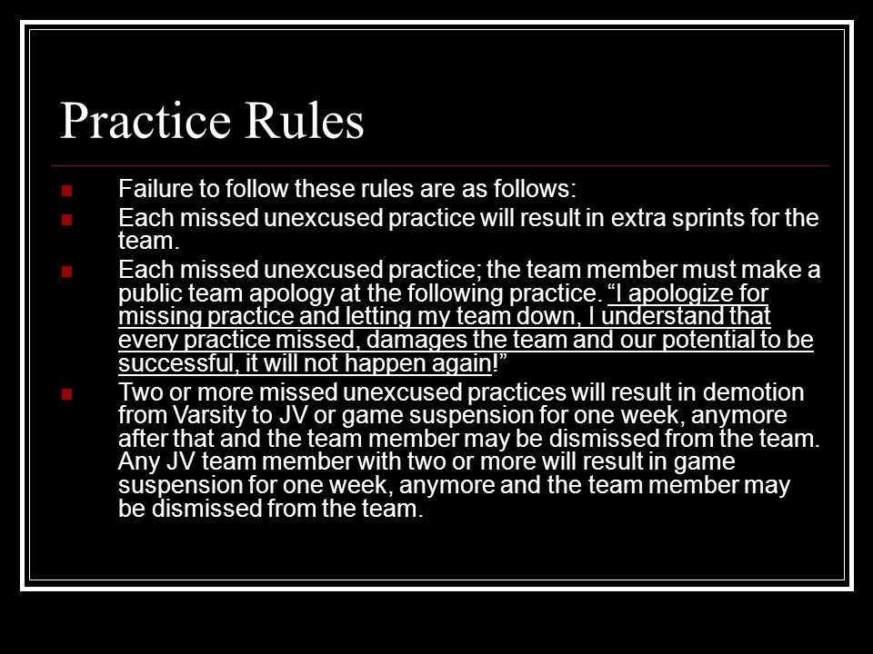 Practice Rules Failure to follow these rules are as follows: Each missed unexcused practice will result in extra sprints for the team.