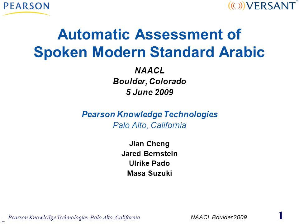 Pearson Knowledge Technologies, Palo Alto, California NAACL Boulder 2009 1 Automatic Assessment of Spoken Modern Standard Arabic NAACL Boulder, Colora