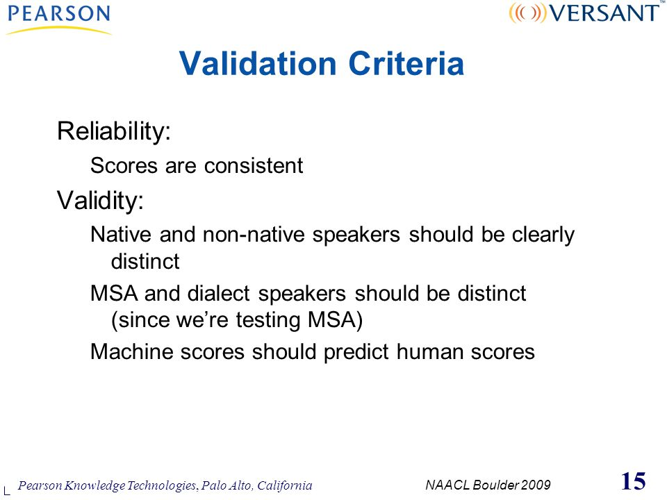 Pearson Knowledge Technologies, Palo Alto, California NAACL Boulder 2009 15 Reliability: Scores are consistent Validity: Native and non-native speakers should be clearly distinct MSA and dialect speakers should be distinct (since we're testing MSA) Machine scores should predict human scores Validation Criteria