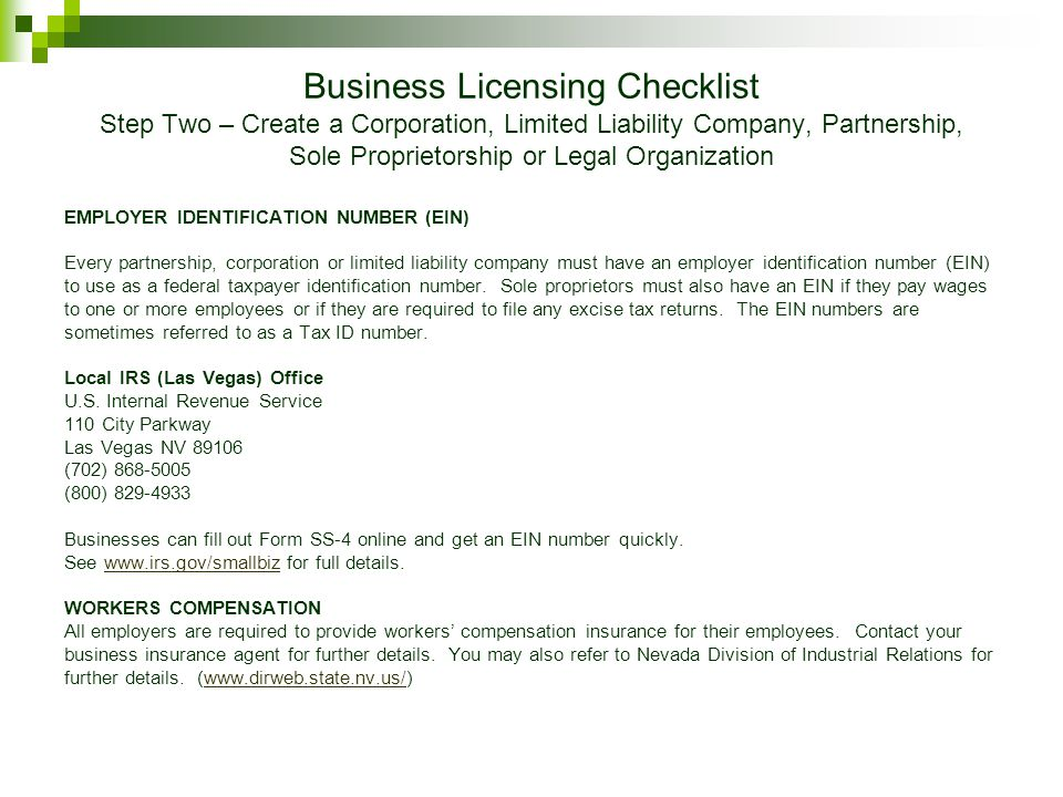 Business Licensing Checklist Step Two – Create a Corporation, Limited Liability Company, Partnership, Sole Proprietorship or Legal Organization EMPLOYER IDENTIFICATION NUMBER (EIN) Every partnership, corporation or limited liability company must have an employer identification number (EIN) to use as a federal taxpayer identification number.