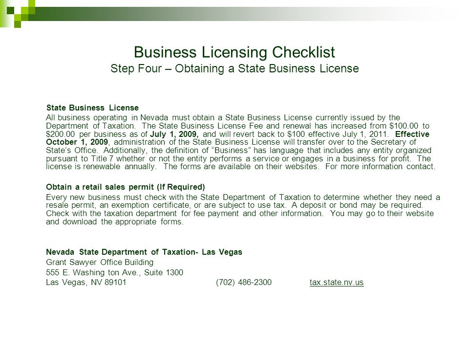 Business Licensing Checklist Step Four – Obtaining a State Business License State Business License All business operating in Nevada must obtain a State Business License currently issued by the Department of Taxation.