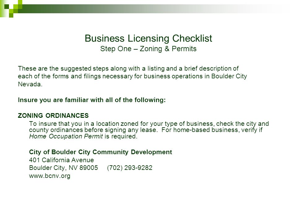 Business Licensing Checklist Step One – Zoning & Permits These are the suggested steps along with a listing and a brief description of each of the forms and filings necessary for business operations in Boulder City Nevada.