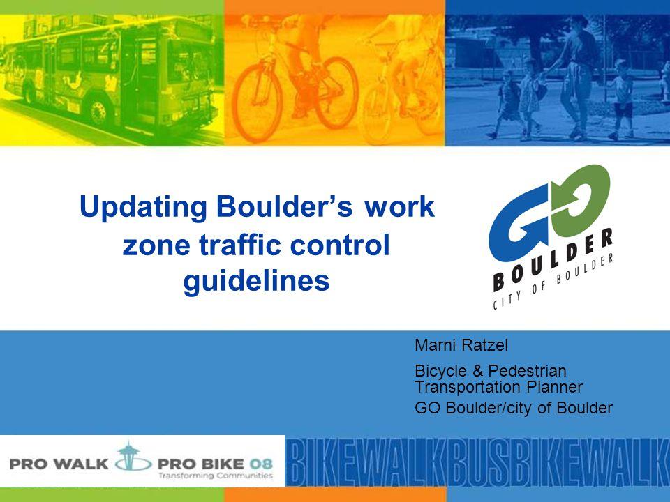 Updating Boulder's work zone traffic control guidelines Marni Ratzel Bicycle & Pedestrian Transportation Planner GO Boulder/city of Boulder