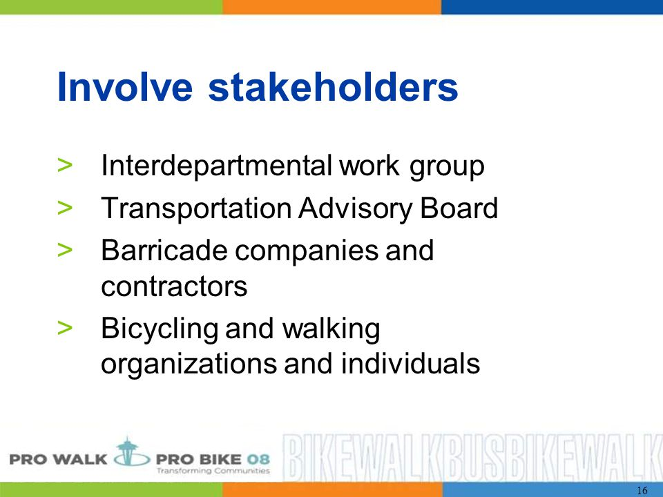 16 Involve stakeholders >Interdepartmental work group >Transportation Advisory Board >Barricade companies and contractors >Bicycling and walking organizations and individuals