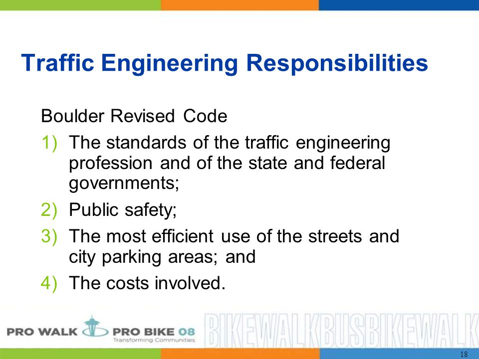 18 Traffic Engineering Responsibilities Boulder Revised Code 1)The standards of the traffic engineering profession and of the state and federal governments; 2)Public safety; 3)The most efficient use of the streets and city parking areas; and 4)The costs involved.