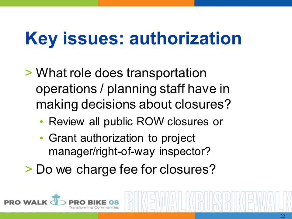 22 Key issues: authorization >What role does transportation operations / planning staff have in making decisions about closures.