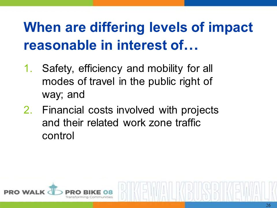 26 When are differing levels of impact reasonable in interest of … 1.Safety, efficiency and mobility for all modes of travel in the public right of way; and 2.Financial costs involved with projects and their related work zone traffic control