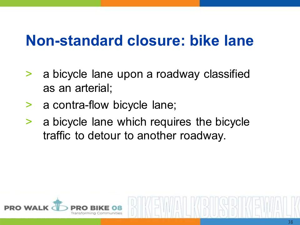 38 Non-standard closure: bike lane >a bicycle lane upon a roadway classified as an arterial; >a contra-flow bicycle lane; >a bicycle lane which requires the bicycle traffic to detour to another roadway.