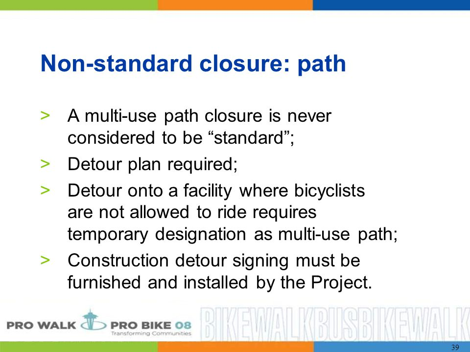 39 Non-standard closure: path >A multi-use path closure is never considered to be standard ; >Detour plan required; >Detour onto a facility where bicyclists are not allowed to ride requires temporary designation as multi-use path; >Construction detour signing must be furnished and installed by the Project.