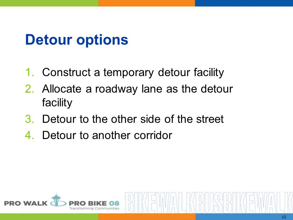 40 Detour options 1.Construct a temporary detour facility 2.Allocate a roadway lane as the detour facility 3.Detour to the other side of the street 4.Detour to another corridor