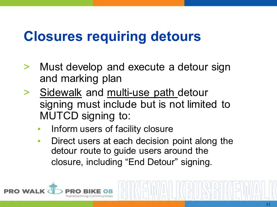 41 Closures requiring detours >Must develop and execute a detour sign and marking plan >Sidewalk and multi-use path detour signing must include but is not limited to MUTCD signing to: Inform users of facility closure Direct users at each decision point along the detour route to guide users around the closure, including End Detour signing.