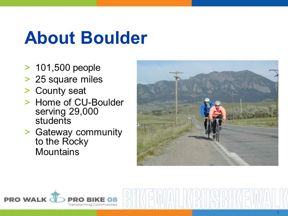 7 >101,500 people >25 square miles >County seat >Home of CU-Boulder serving 29,000 students >Gateway community to the Rocky Mountains