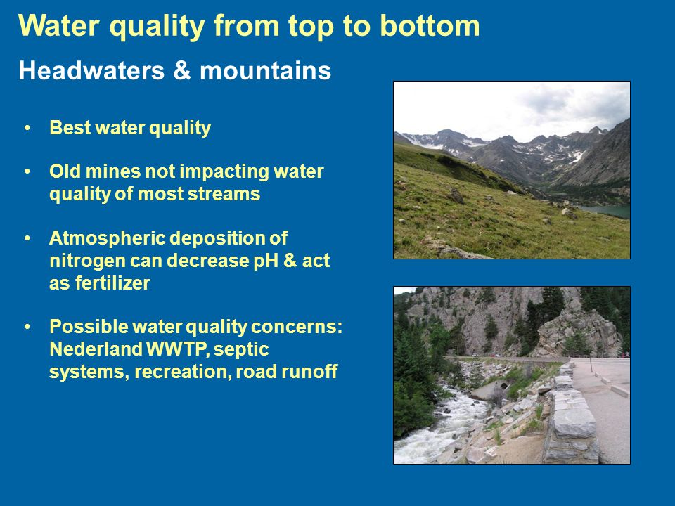 Headwaters & mountains Best water quality Old mines not impacting water quality of most streams Atmospheric deposition of nitrogen can decrease pH & act as fertilizer Possible water quality concerns: Nederland WWTP, septic systems, recreation, road runoff