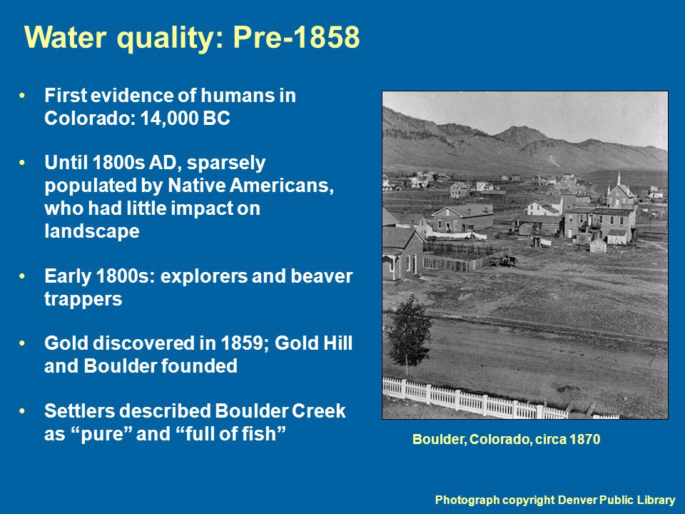 Water quality: Pre-1858 Photograph copyright Denver Public Library First evidence of humans in Colorado: 14,000 BC Until 1800s AD, sparsely populated by Native Americans, who had little impact on landscape Early 1800s: explorers and beaver trappers Gold discovered in 1859; Gold Hill and Boulder founded Settlers described Boulder Creek as pure and full of fish Boulder, Colorado, circa 1870