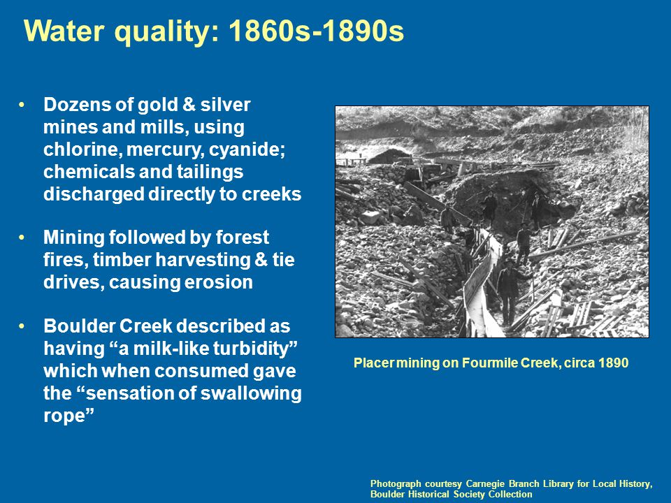 Water quality: 1860s-1890s Photograph courtesy Carnegie Branch Library for Local History, Boulder Historical Society Collection Dozens of gold & silver mines and mills, using chlorine, mercury, cyanide; chemicals and tailings discharged directly to creeks Mining followed by forest fires, timber harvesting & tie drives, causing erosion Boulder Creek described as having a milk-like turbidity which when consumed gave the sensation of swallowing rope Placer mining on Fourmile Creek, circa 1890