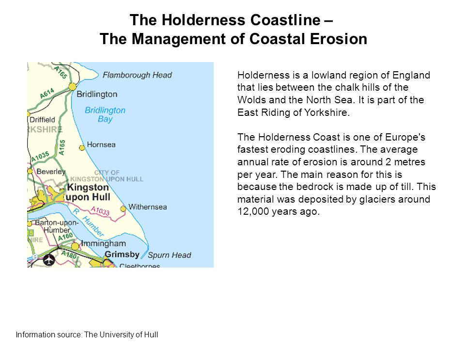 The Holderness Coastline – The Management of Coastal Erosion Holderness is a lowland region of England that lies between the chalk hills of the Wolds and the North Sea.