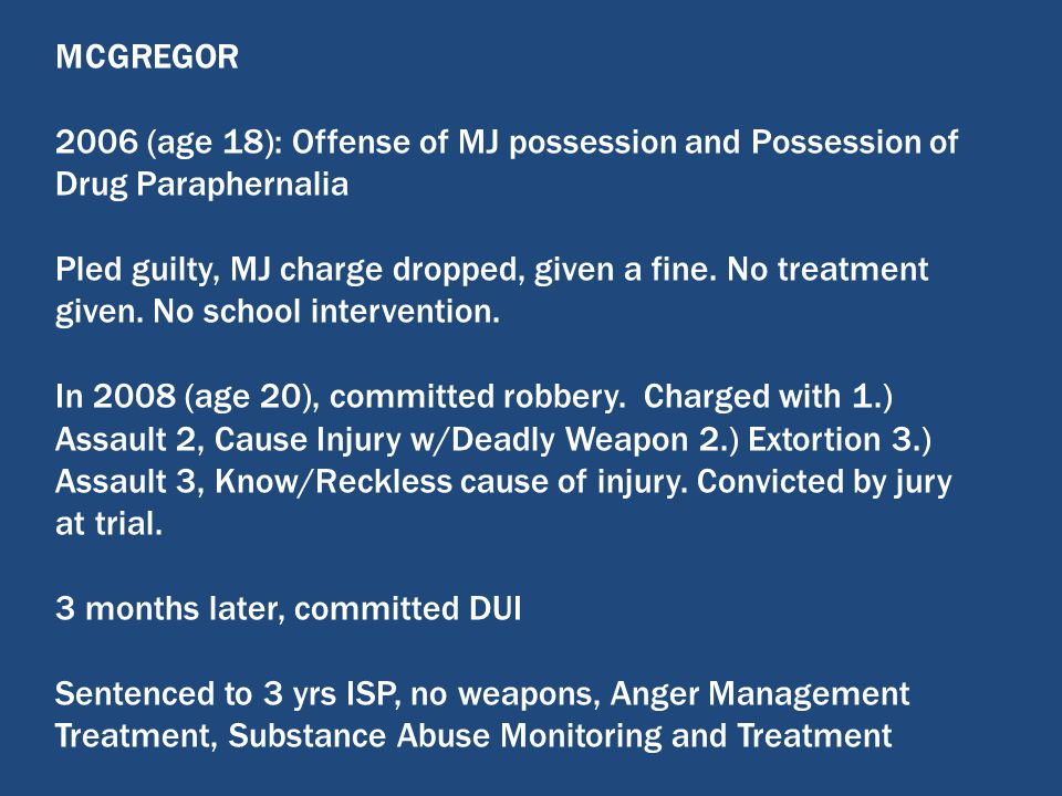 MCGREGOR 2006 (age 18): Offense of MJ possession and Possession of Drug Paraphernalia Pled guilty, MJ charge dropped, given a fine. No treatment given