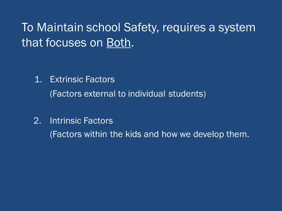 To Maintain school Safety, requires a system that focuses on Both. 1.Extrinsic Factors (Factors external to individual students) 2.Intrinsic Factors (