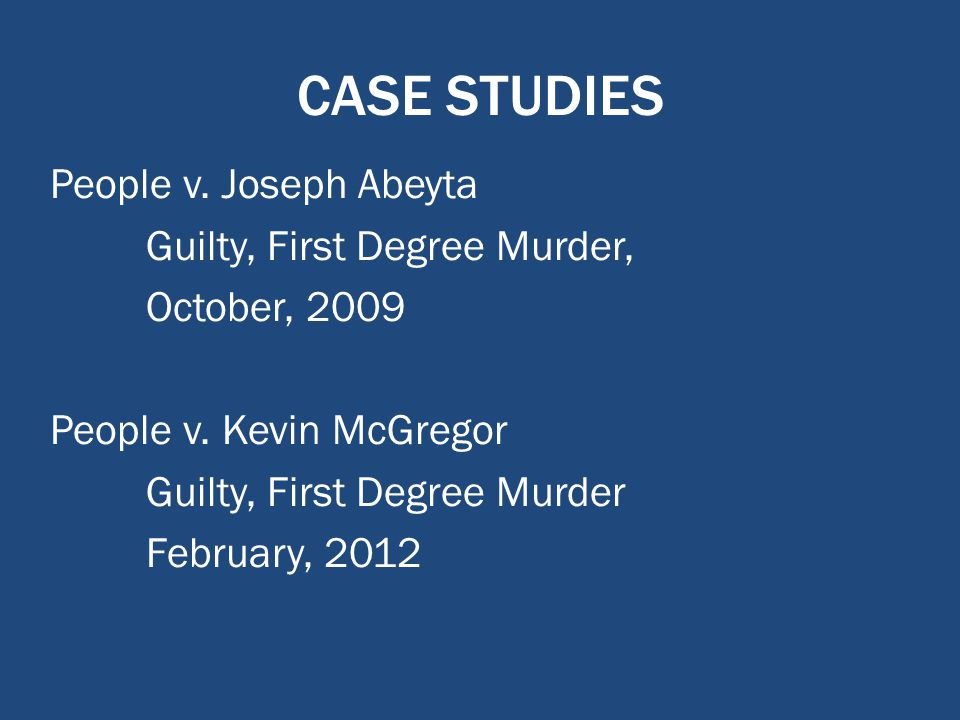 CASE STUDIES People v. Joseph Abeyta Guilty, First Degree Murder, October, 2009 People v.