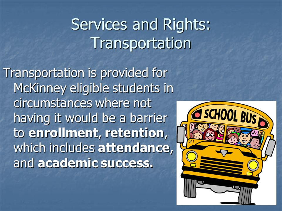 Services and Rights: Transportation Transportation is provided for McKinney eligible students in circumstances where not having it would be a barrier to enrollment, retention, which includes attendance, and academic success.