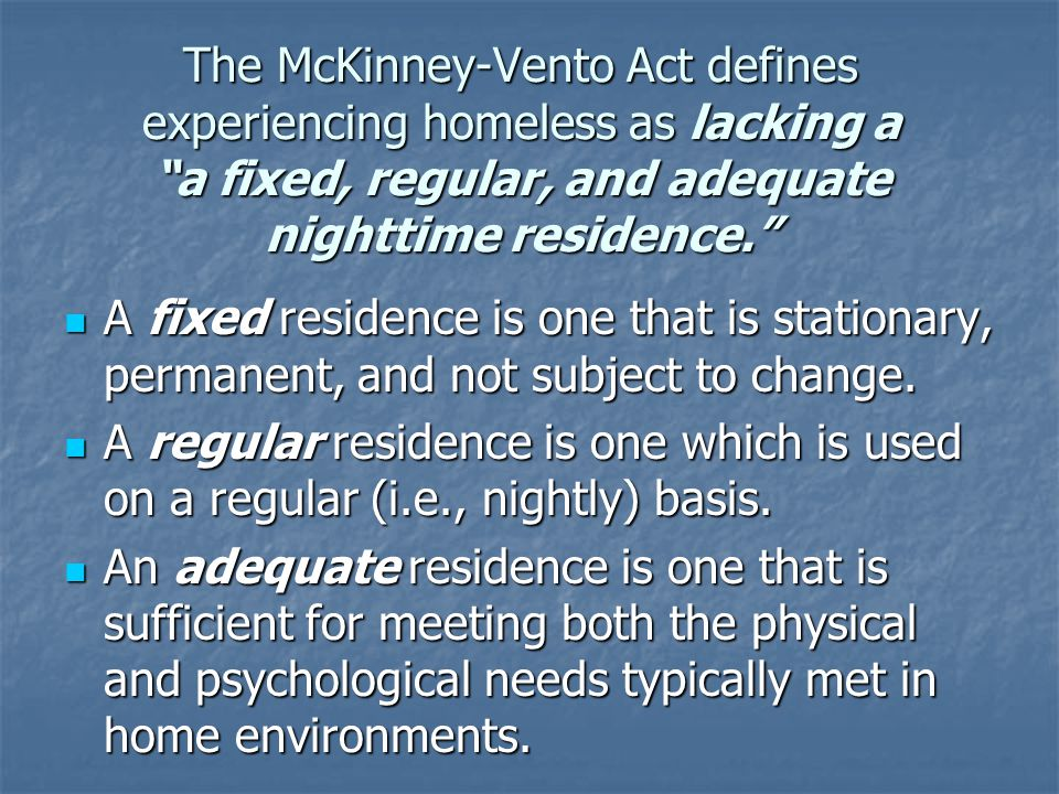 The McKinney-Vento Act defines experiencing homeless as lacking a a fixed, regular, and adequate nighttime residence. A fixed residence is one that is stationary, permanent, and not subject to change.