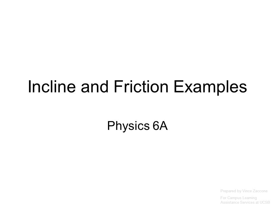 Incline and Friction Examples Physics 6A Prepared by Vince Zaccone For Campus Learning Assistance Services at UCSB