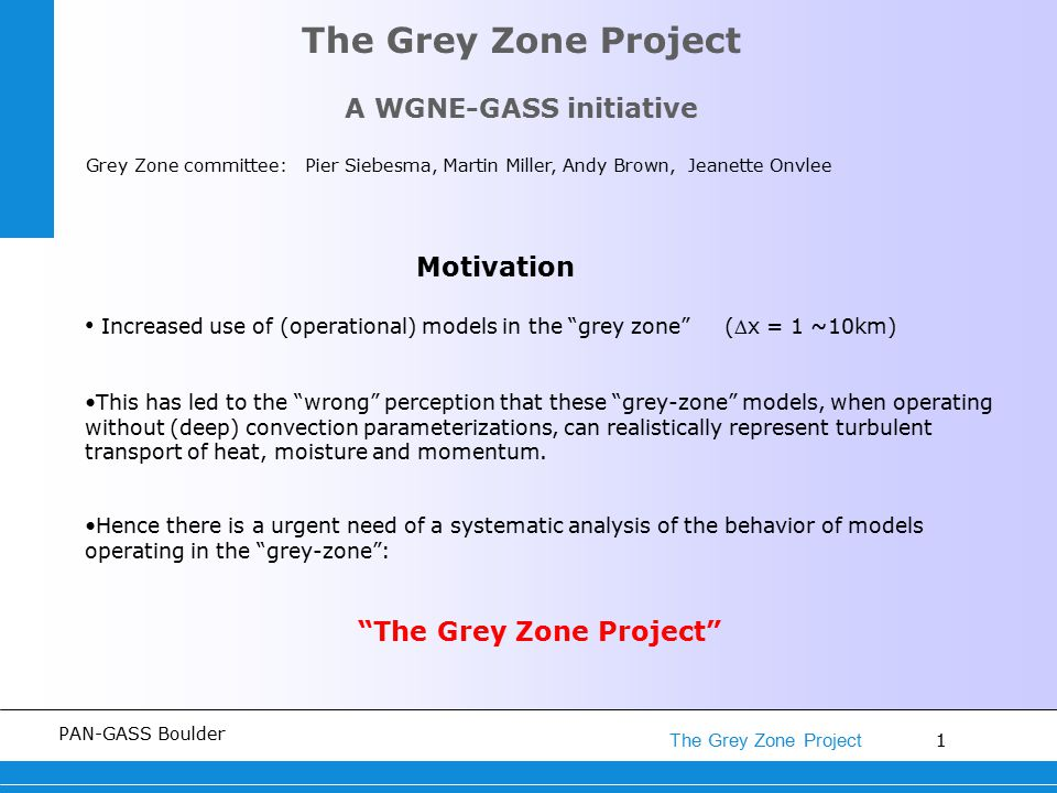 1 The Grey Zone Project PAN-GASS Boulder The Grey Zone Project A WGNE-GASS initiative Grey Zone committee: Pier Siebesma, Martin Miller, Andy Brown, Jeanette Onvlee Motivation Increased use of (operational) models in the grey zone (x = 1 ~10km) This has led to the wrong perception that these grey-zone models, when operating without (deep) convection parameterizations, can realistically represent turbulent transport of heat, moisture and momentum.