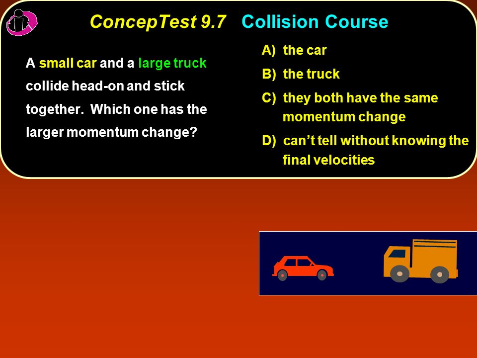 ConcepTest 9.7Collision Course ConcepTest 9.7 Collision Course A) the car B) the truck C) they both have the same momentum change D) can't tell without knowing the final velocities A small car and a large truck collide head-on and stick together.