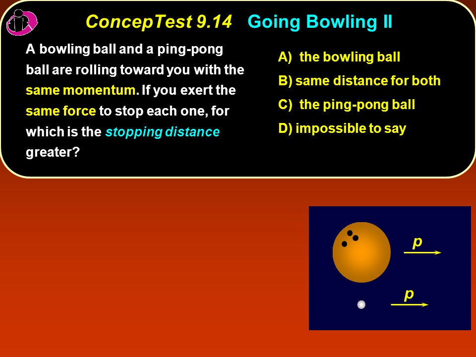 ConcepTest 9.14Going Bowling II ConcepTest 9.14 Going Bowling II p p stopping distance A bowling ball and a ping-pong ball are rolling toward you with the same momentum.