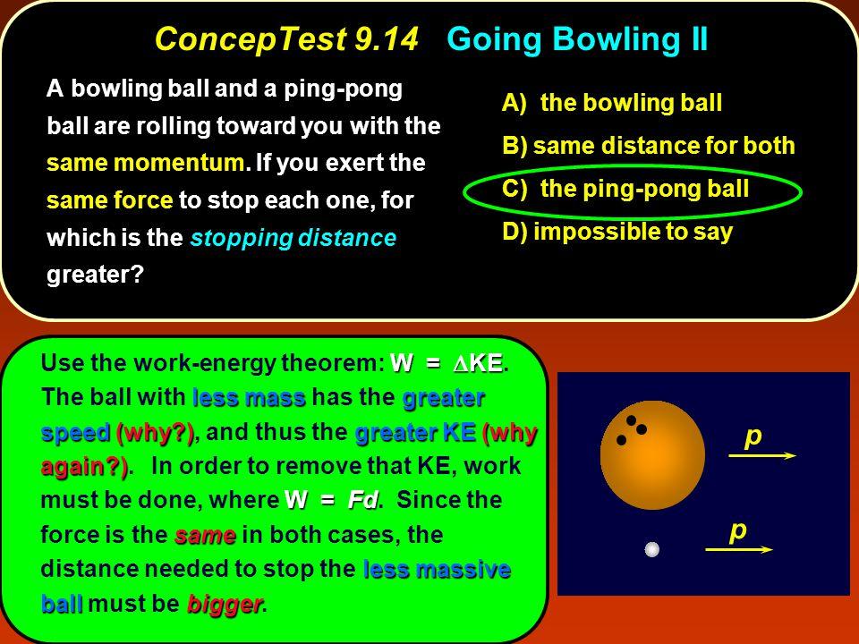 ConcepTest 9.14Going Bowling II ConcepTest 9.14 Going Bowling II p p W =  KE less massgreater speed(why )greater KE(why again ) W = Fd same less massive ballbigger Use the work-energy theorem: W =  KE.
