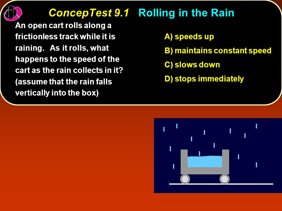 ConcepTest 9.1Rolling in the Rain ConcepTest 9.1 Rolling in the Rain A) speeds up B) maintains constant speed C) slows down D) stops immediately An open cart rolls along a frictionless track while it is raining.