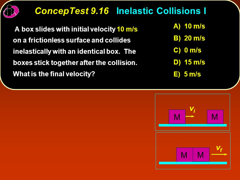 ConcepTest 9.16Inelastic Collisions I ConcepTest 9.16 Inelastic Collisions I vfvf vivi M M M M A box slides with initial velocity 10 m/s on a frictionless surface and collides inelastically with an identical box.
