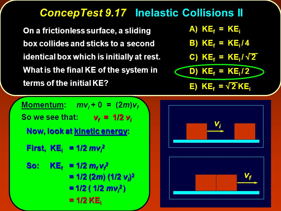 ConcepTest 9.17Inelastic Collisions II ConcepTest 9.17 Inelastic Collisions II vivi vfvf On a frictionless surface, a sliding box collides and sticks to a second identical box which is initially at rest.