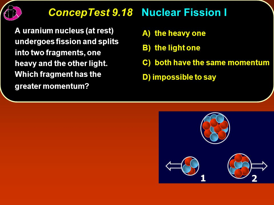 ConcepTest 9.18Nuclear Fission I ConcepTest 9.18 Nuclear Fission I A uranium nucleus (at rest) undergoes fission and splits into two fragments, one heavy and the other light.