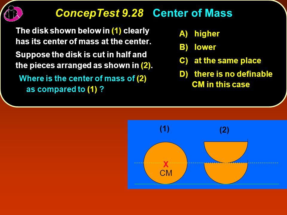 ConcepTest 9.28Center of Mass ConcepTest 9.28 Center of Mass (1) X CM (2) A) higher B) lower C) at the same place D) there is no definable CM in this case The disk shown below in (1) clearly has its center of mass at the center.