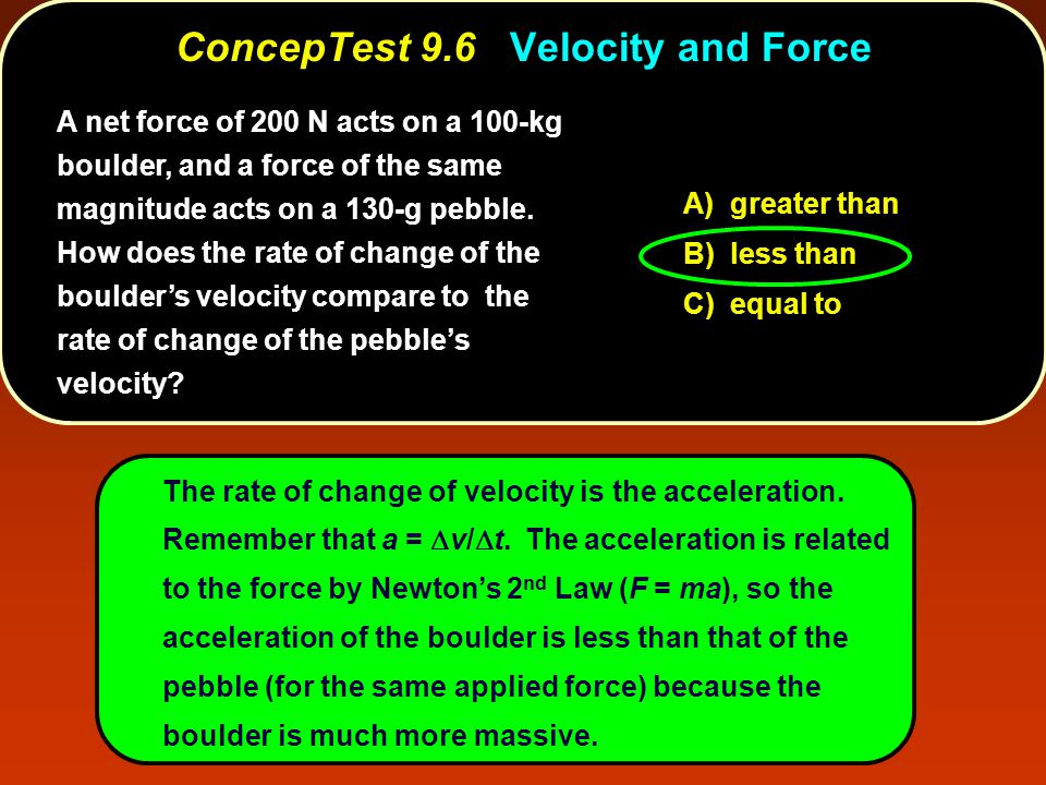 A) greater than B) less than C) equal to The rate of change of velocity is the acceleration.