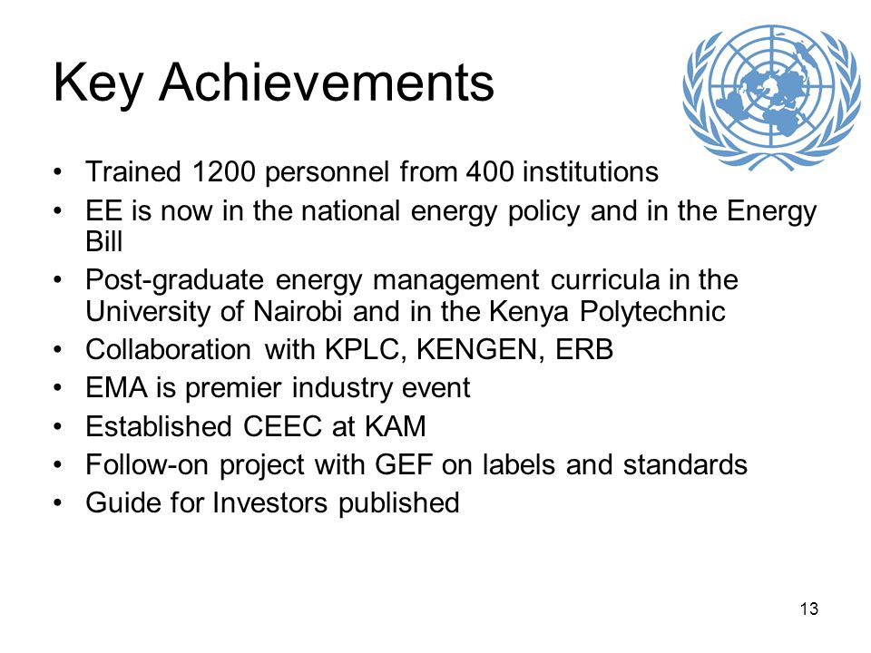 13 Key Achievements Trained 1200 personnel from 400 institutions EE is now in the national energy policy and in the Energy Bill Post-graduate energy management curricula in the University of Nairobi and in the Kenya Polytechnic Collaboration with KPLC, KENGEN, ERB EMA is premier industry event Established CEEC at KAM Follow-on project with GEF on labels and standards Guide for Investors published