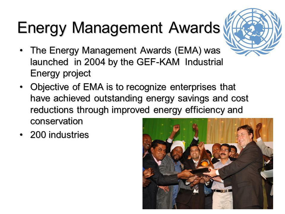 14 Energy Management Awards The Energy Management Awards (EMA) was launched in 2004 by the GEF-KAM Industrial Energy projectThe Energy Management Awards (EMA) was launched in 2004 by the GEF-KAM Industrial Energy project Objective of EMA is to recognize enterprises that have achieved outstanding energy savings and cost reductions through improved energy efficiency and conservationObjective of EMA is to recognize enterprises that have achieved outstanding energy savings and cost reductions through improved energy efficiency and conservation 200 industries200 industries
