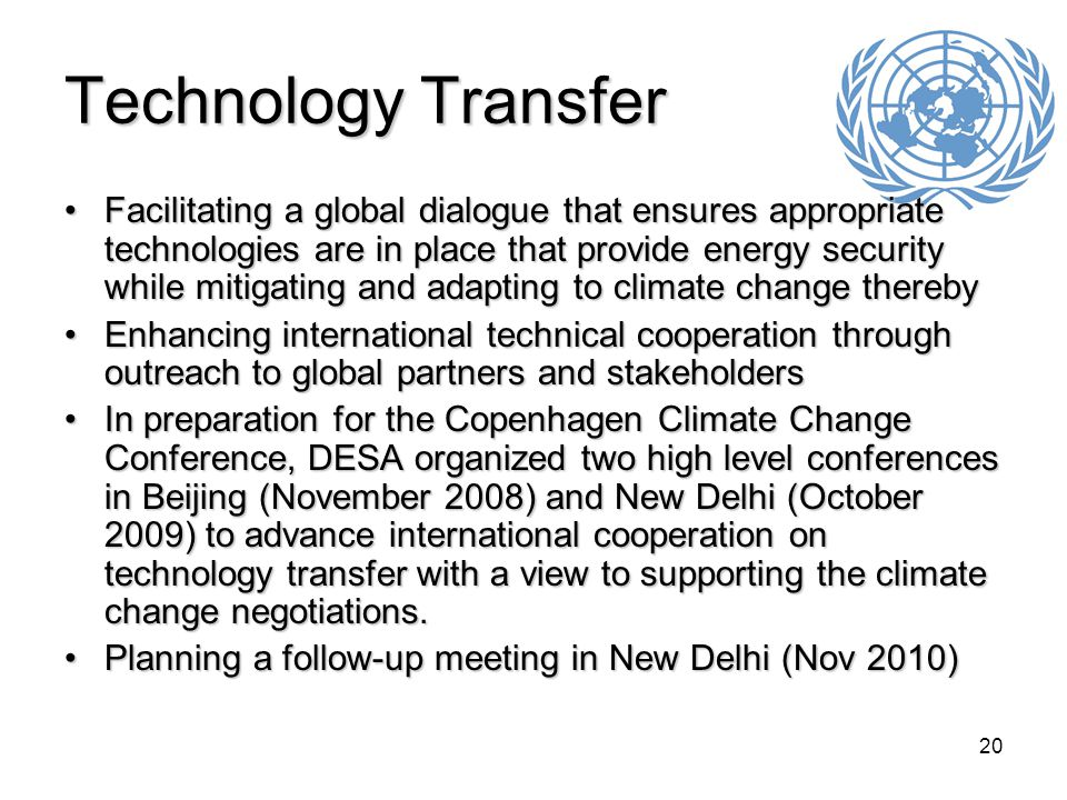 20 Technology Transfer Facilitating a global dialogue that ensures appropriate technologies are in place that provide energy security while mitigating and adapting to climate change therebyFacilitating a global dialogue that ensures appropriate technologies are in place that provide energy security while mitigating and adapting to climate change thereby Enhancing international technical cooperation through outreach to global partners and stakeholdersEnhancing international technical cooperation through outreach to global partners and stakeholders In preparation for the Copenhagen Climate Change Conference, DESA organized two high level conferences in Beijing (November 2008) and New Delhi (October 2009) to advance international cooperation on technology transfer with a view to supporting the climate change negotiations.In preparation for the Copenhagen Climate Change Conference, DESA organized two high level conferences in Beijing (November 2008) and New Delhi (October 2009) to advance international cooperation on technology transfer with a view to supporting the climate change negotiations.