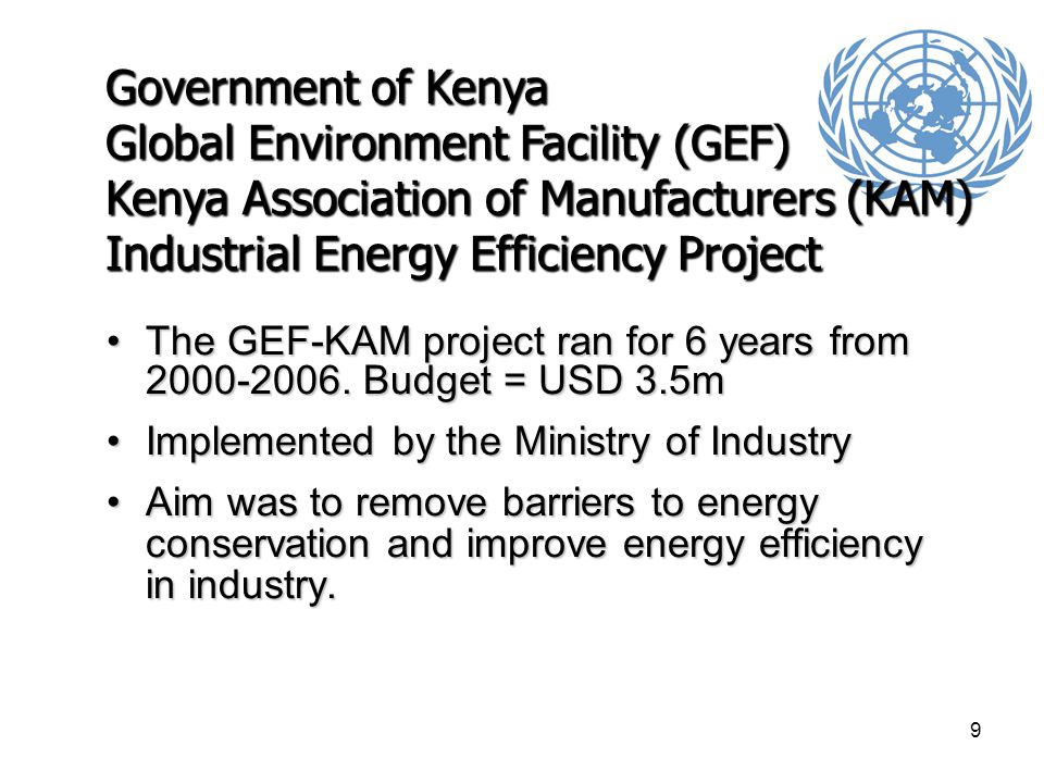 10 GEF-KAM Project Following the successful conclusion of the project, KAM in conjunction with the Ministry of Energy established the Centre for Energy Efficiency and Conservation (CEEC)Following the successful conclusion of the project, KAM in conjunction with the Ministry of Energy established the Centre for Energy Efficiency and Conservation (CEEC) The Centre is supported by an annual KES 40m (USD 600k) budget allocation by the Ministry of Energy since 2006.The Centre is supported by an annual KES 40m (USD 600k) budget allocation by the Ministry of Energy since 2006.