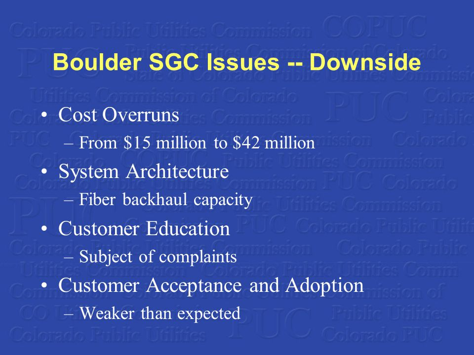 Boulder SGC Issues -- Downside Cost Overruns –From $15 million to $42 million System Architecture –Fiber backhaul capacity Customer Education –Subject