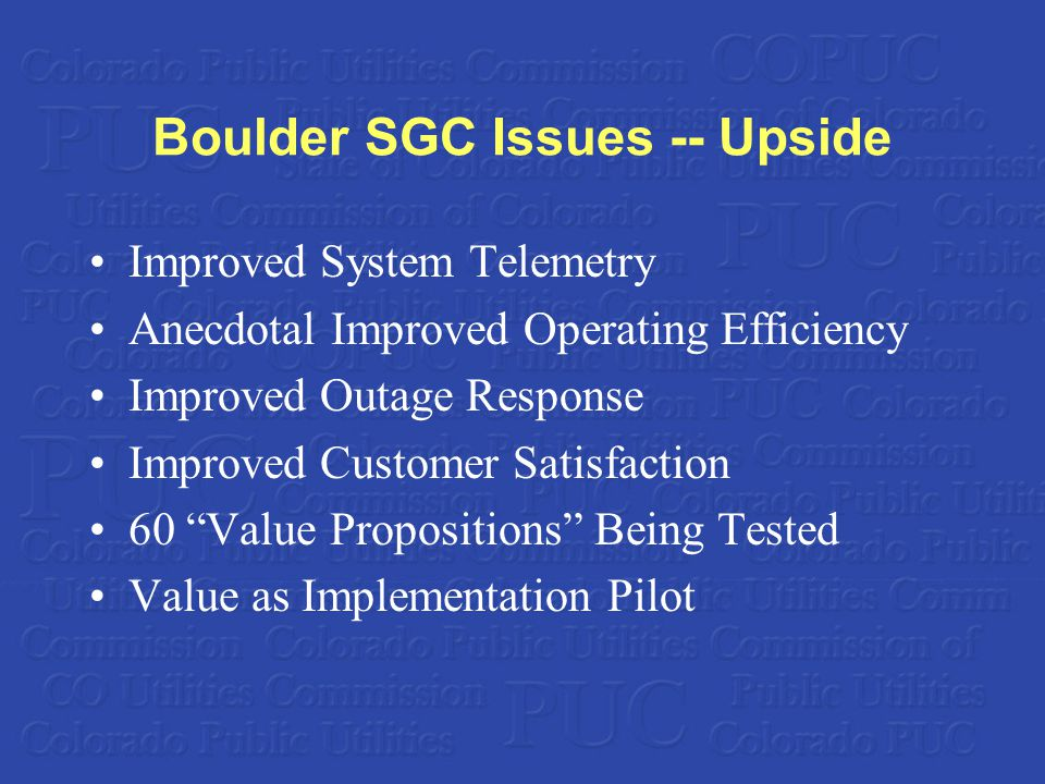 Boulder SGC Issues -- Upside Improved System Telemetry Anecdotal Improved Operating Efficiency Improved Outage Response Improved Customer Satisfaction